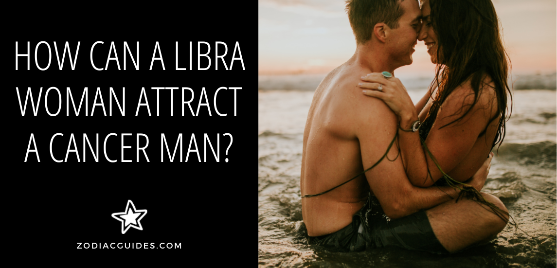 how can a libra woman attract a cancer man